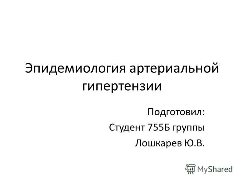 Эпидемиология артериальной гипертензии Подготовил: Студент 755Б группы Лошкарев Ю.В.