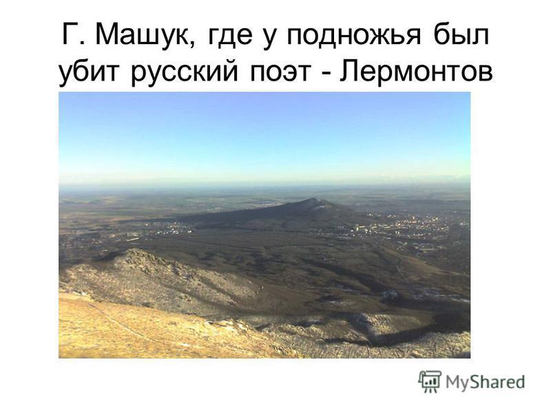 Г. Машук, где у подножья был убит русский поэт - Лермонтов