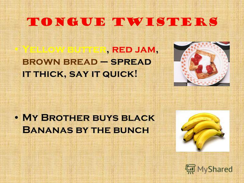 Tongue twisters Yellow butter, red jam, brown bread – spread it thick, say it quick! My Brother buys black Bananas by the bunch