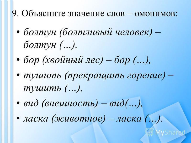 9. Объясните значение слов – омонимов: болтун (болтливый человек) – болтун (…), бор (хвойный лес) – бор (…), тушить (прекращать горение) – тушить (…), вид (внешность) – вид(…), ласка (животнмое) – ласка (…).