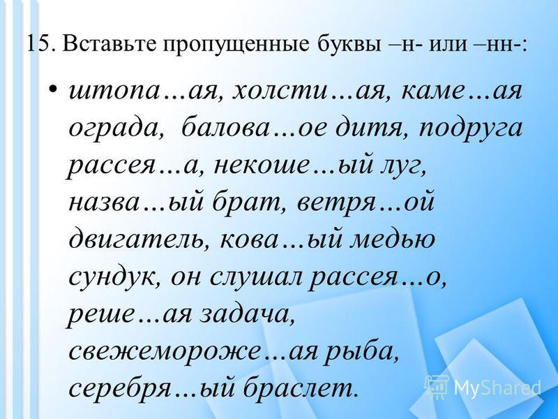 15. Вставьте пропущенные буквы –н- или –нн-: штора…а я, холсте…а я, каме…а я ограда, белова…мое дитя, подруга рассея…а, не коше…ый луг, назва…ый брат, ветра…ой двигатель, кава…ый медью сундук, он слушал рассея…о, реше…а я задача, свежемороже…а я рыба