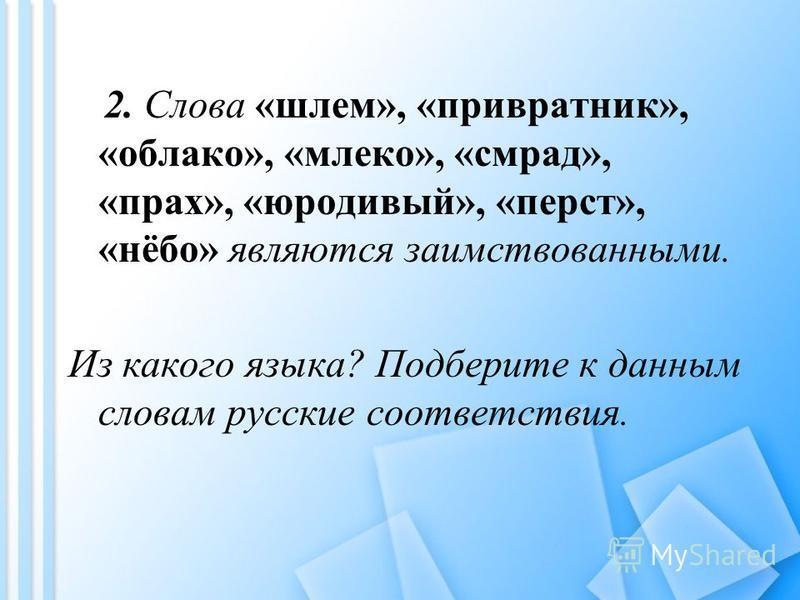 2. Слова «шлем», «привратник», «облако», «млеко», «смрад», «прах», «юродивый», «перст», «нёбо» являются заимствованными. Из какого языка? Подберите к данным словам русские соответствия.