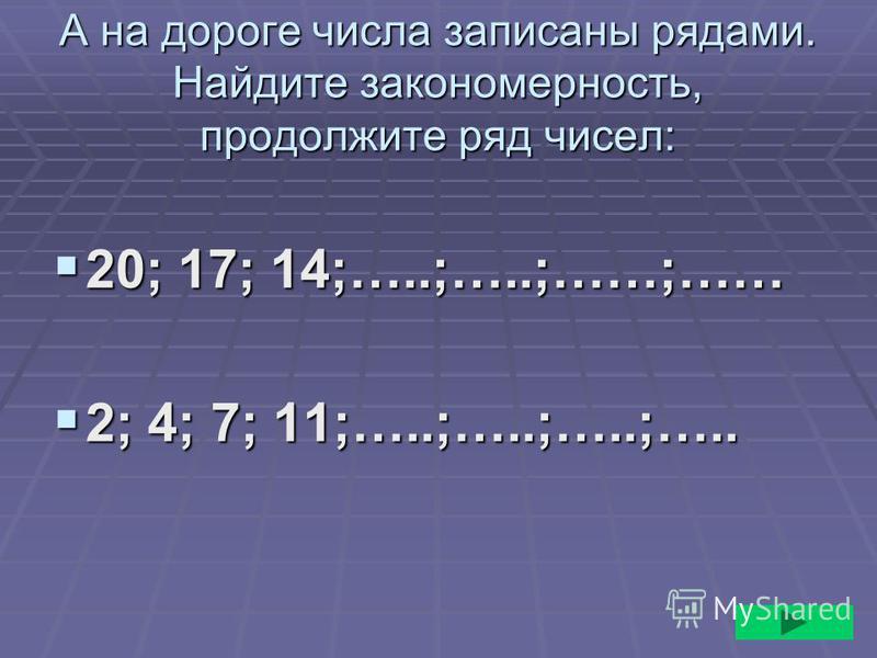 А на дороге числа записаны рядами. Найдите закономерность, продолжите ряд чисел: 20; 17; 14;…..;…..;……;…… 20; 17; 14;…..;…..;……;…… 2; 4; 7; 11;…..;…..;…..;….. 2; 4; 7; 11;…..;…..;…..;…..