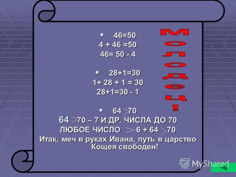 46=50 46=50 4 + 46 =50 46= 50 - 4 28+1=30 28+1=30 1+ 28 + 1 = 30 28+1=30 - 1 64 70 64 70 64 70 – 7 И ДР. ЧИСЛА ДО 70 ЛЮБОЕ ЧИСЛО 6 + 64 70 Итак, меч в руках Ивана, путь в царство Кощея свободен!