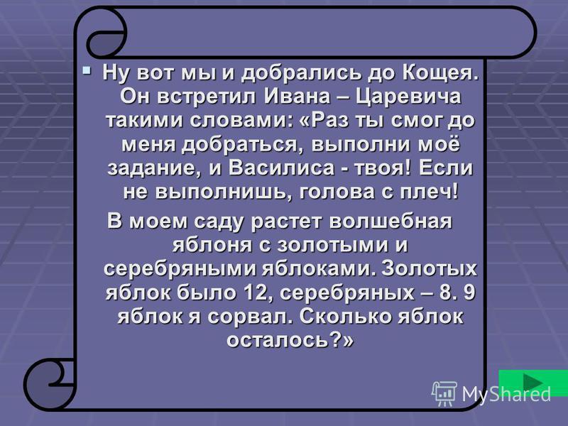 Ну вот мы и добрались до Кощея. Он встретил Ивана – Царевича такими словами: «Раз ты смог до меня добраться, выполни моё задание, и Василиса - твоя! Если не выполнишь, голова с плеч! Ну вот мы и добрались до Кощея. Он встретил Ивана – Царевича такими