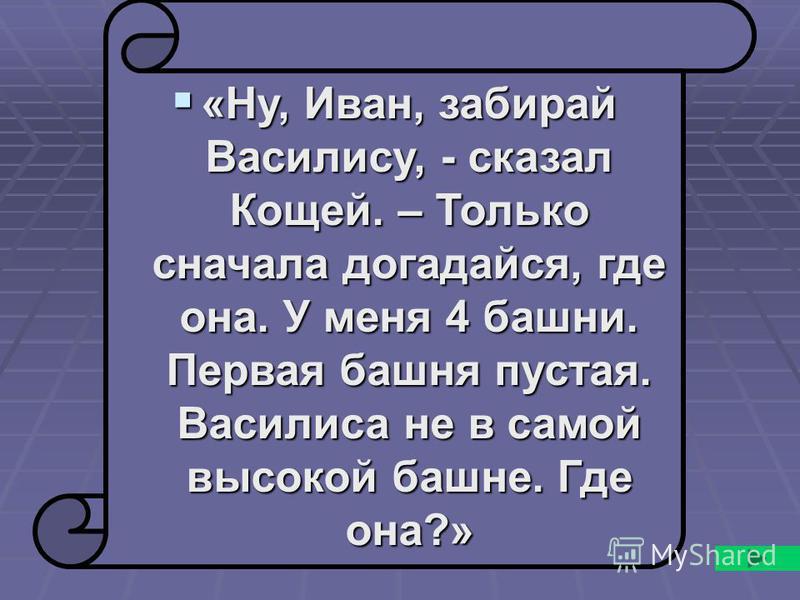 «Ну, Иван, забирай Василису, - сказал Кощей. – Только сначала догадайся, где она. У меня 4 башни. Первая башня пустая. Василиса не в самой высокой башне. Где она?» «Ну, Иван, забирай Василису, - сказал Кощей. – Только сначала догадайся, где она. У ме