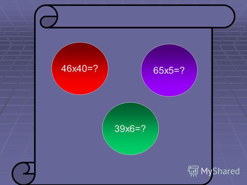 46 х 40=? 39 х 6=? 65 х 5=?