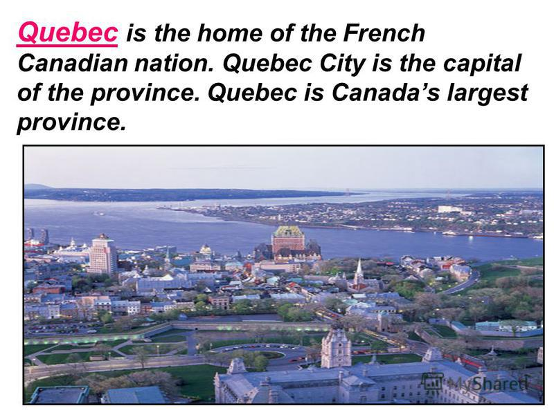 Quebec is the home of the French Canadian nation. Quebec City is the capital of the province. Quebec is Canadas largest province.