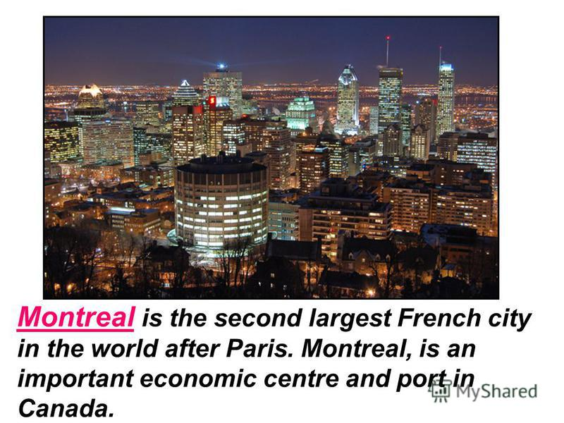 Montreal is the second largest French city in the world after Paris. Montreal, is an important economic centre and port in Canada.