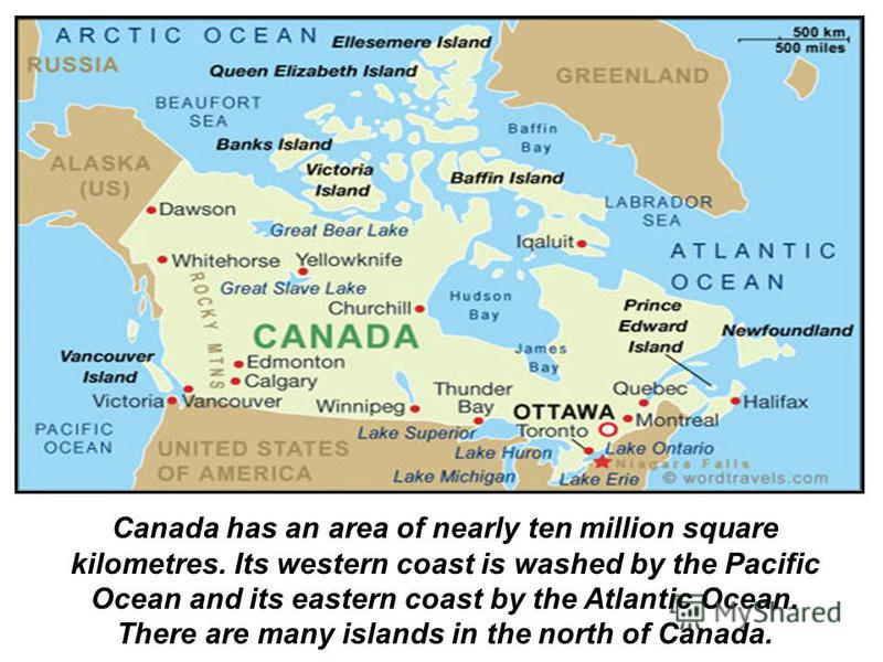 Canada has an area of nearly ten million square kilometres. Its western coast is washed by the Pacific Ocean and its eastern coast by the Atlantic Ocean. There are many islands in the north of Canada.