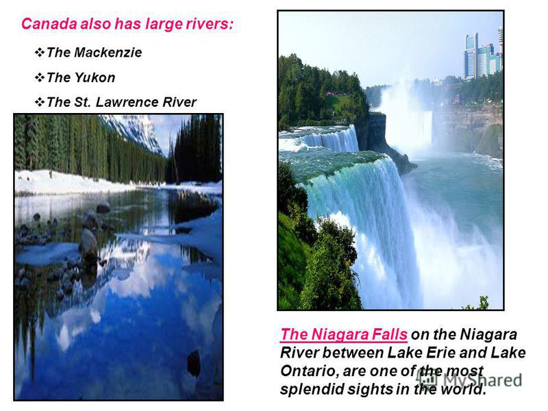 Canada also has large rivers: The Mackenzie The Yukon The St. Lawrence River The Niagara Falls on the Niagara River between Lake Erie and Lake Ontario, are one of the most splendid sights in the world.