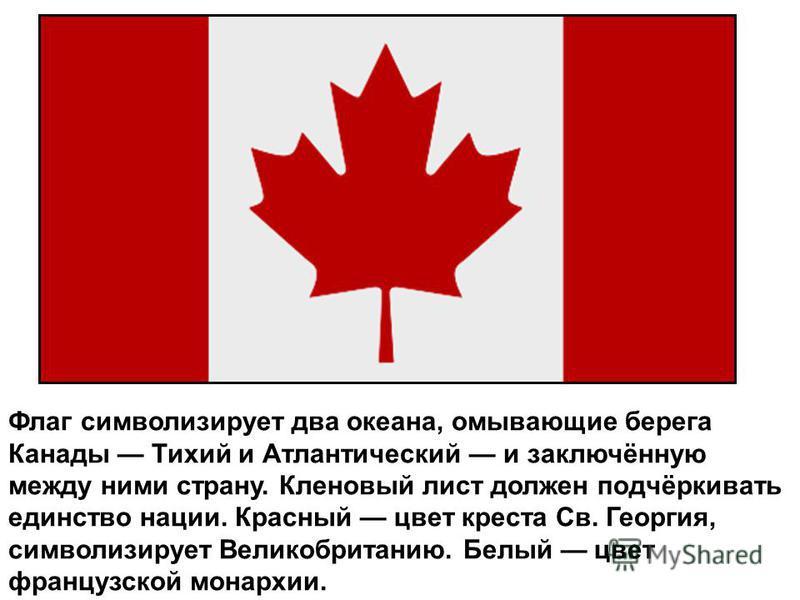 Флаг символизирует два океана, омывающие берега Канады Тихий и Атлантический и заключённую между ними страну. Кленовый лист должен подчёркивать единство нации. Красный цвет креста Св. Георгия, символизирует Великобританию. Белый цвет французской мона