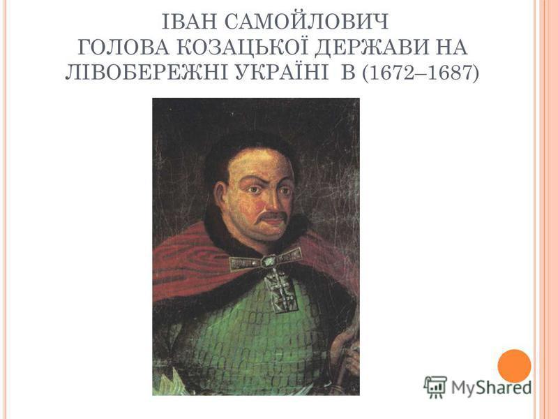 ІВАН САМОЙЛОВИЧ ГОЛОВА КОЗАЦЬКОЇ ДЕРЖАВИ НА ЛІВОБЕРЕЖНІ УКРАЇНІ В (1672–1687)