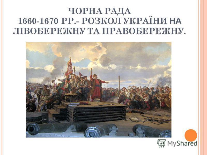 ЧОРНА РАДА 1660-1670 РР.- РОЗКОЛ УКРАЇНИ НА ЛІВОБЕРЕЖНУ ТА ПРАВОБЕРЕЖНУ.