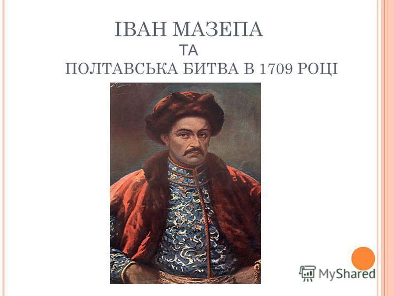 ІВАН МАЗЕПА ТА ПОЛТАВСЬКА БИТВА В 1709 РОЦІ