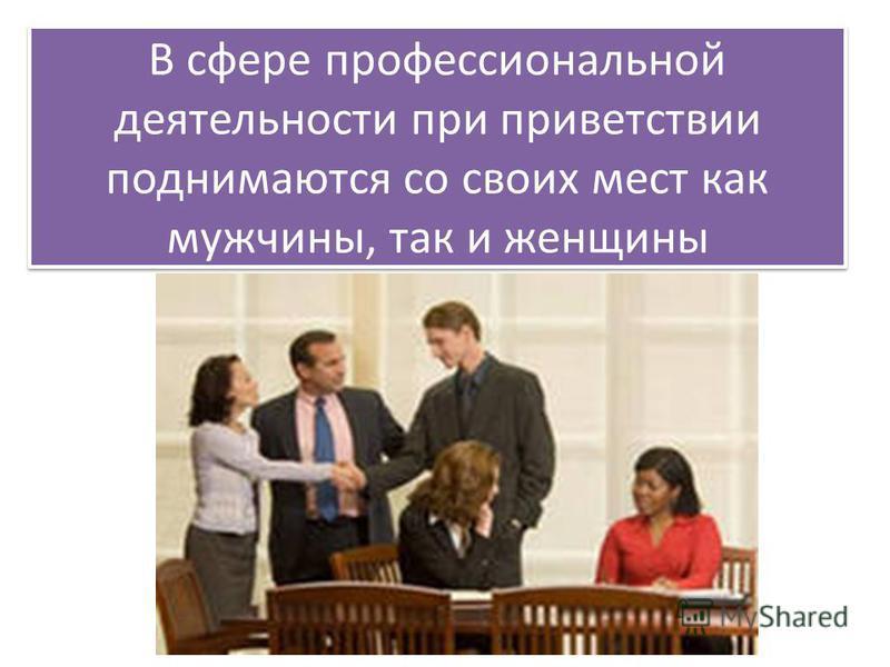 В сфере профессиональной деятельности при приветствии поднимаются со своих мест как мужчины, так и женщины