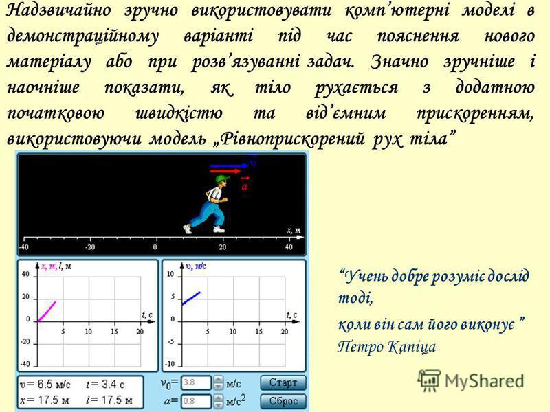 Надзвичайно зручно використовувати компютерні моделі в демонстраційному варіанті під час пояснення нового матеріалу або при розвязуванні задач. Значно зручніше і наочніше показати, як тіло рухається з додатною початковою швидкістю та відємним прискор