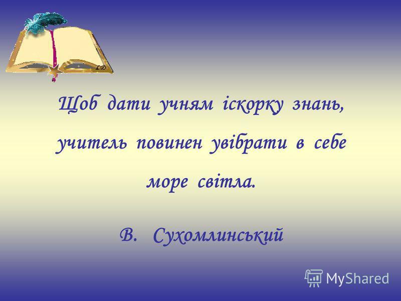 Щоб дати учням іскорку знань, учитель повинен увібрати в себе море світла. В. Сухомлинський