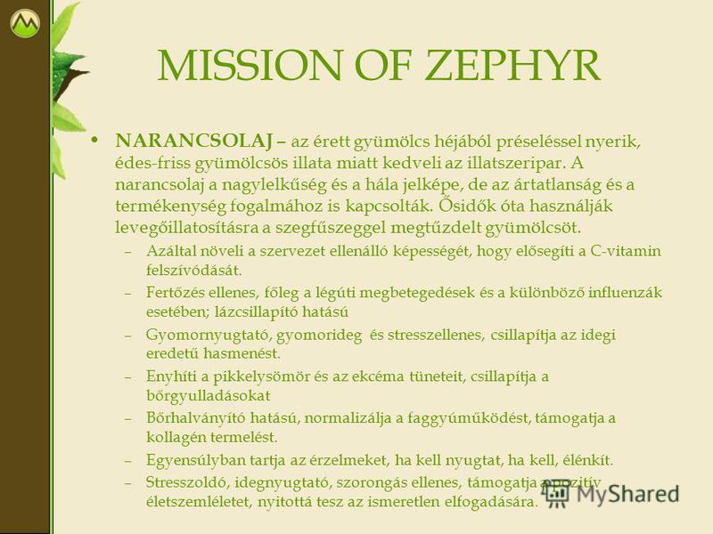 MISSION OF ZEPHYR NARANCSOLAJ – az érett gyümölcs héjából préseléssel nyerik, édes-friss gyümölcsös illata miatt kedveli az illatszeripar. A narancsolaj a nagylelkűség és a hála jelképe, de az ártatlanság és a termékenység fogalmához is kapcsolták. Ő