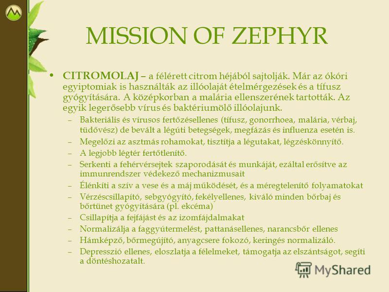 MISSION OF ZEPHYR CITROMOLAJ – a félérett citrom héjából sajtolják. Már az ókóri egyiptomiak is használták az illóolaját ételmérgezések és a tífusz gyógyítására. A középkorban a malária ellenszerének tartották. Az egyik legerősebb vírus és baktériumö