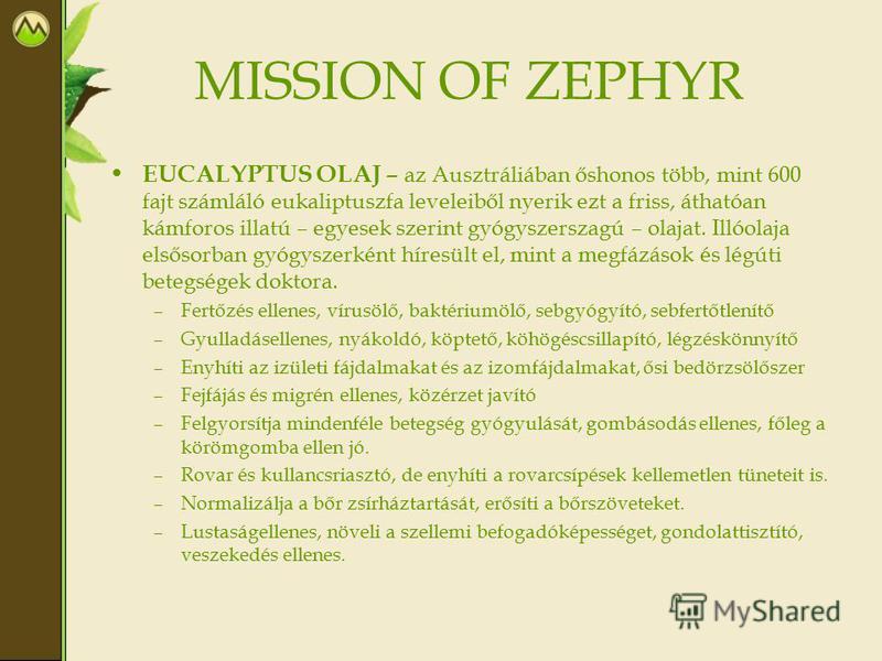 MISSION OF ZEPHYR EUCALYPTUS OLAJ – az Ausztráliában őshonos több, mint 600 fajt számláló eukaliptuszfa leveleiből nyerik ezt a friss, áthatóan kámforos illatú – egyesek szerint gyógyszerszagú – olajat. Illóolaja elsősorban gyógyszerként híresült el,