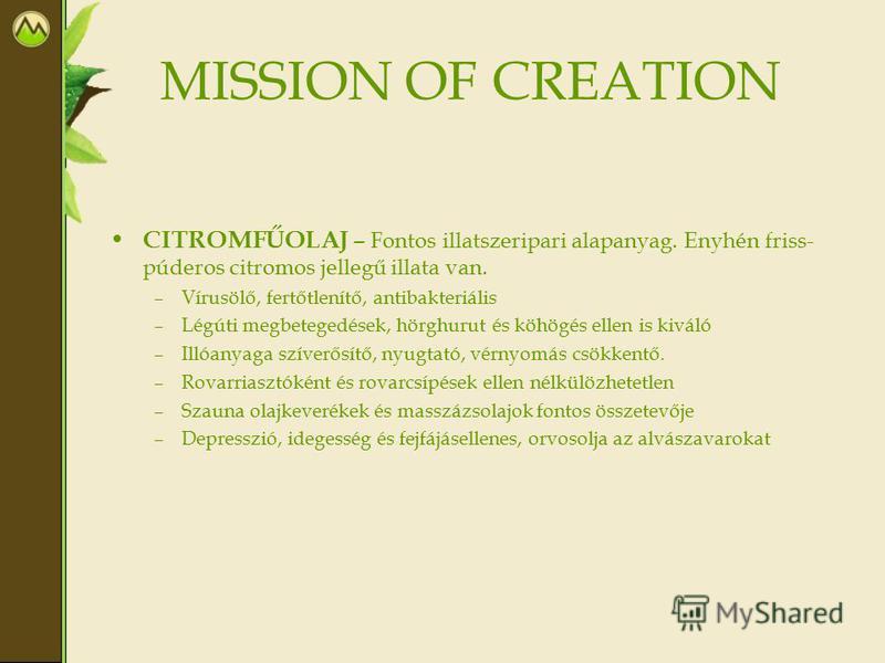 MISSION OF CREATION CITROMFŰOLAJ – Fontos illatszeripari alapanyag. Enyhén friss- púderos citromos jellegű illata van. –Vírusölő, fertőtlenítő, antibakteriális –Légúti megbetegedések, hörghurut és köhögés ellen is kiváló –Illóanyaga szíverősítő, nyug