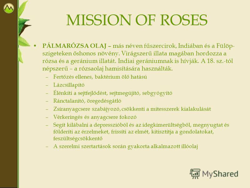 MISSION OF ROSES PÁLMARÓZSA OLAJ – más néven fűszercirok, Indiában és a Fülöp- szigeteken őshonos növény. Virágszerű illata magában hordozza a rózsa és a geránium illatát. Indiai gerániumnak is hívják. A 18. sz.-tól népszerű – a rózsaolaj hamisításár