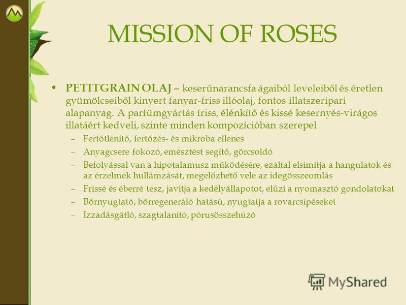 MISSION OF ROSES PETITGRAIN OLAJ – keserűnarancsfa ágaiból leveleiből és éretlen gyümölcseiből kinyert fanyar-friss illóolaj, fontos illatszeripari alapanyag. A parfümgyártás friss, élénkítő és kissé kesernyés-virágos illatáért kedveli, szinte minden