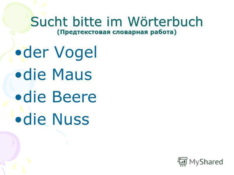 Sucht bitte im Wörterbuch (Предтекстовая словарная работа) der Vogel die Maus die Beere die Nuss