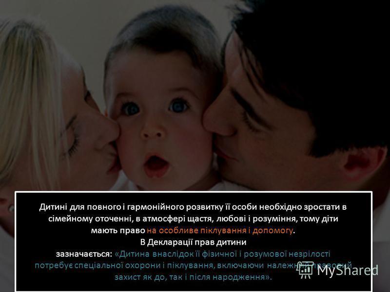 Дитині для повного і гармонійного розвитку її особи необхідно зростати в сімейному оточенні, в атмосфері щастя, любові і розуміння, тому діти мають право на особливе піклування і допомогу. В Декларації прав дитини зазначається: «Дитина внаслідок її ф