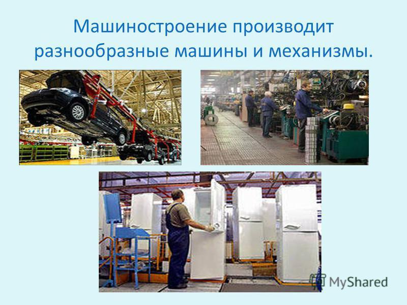 Машиностроение производит разнообразные машины и механизмы.