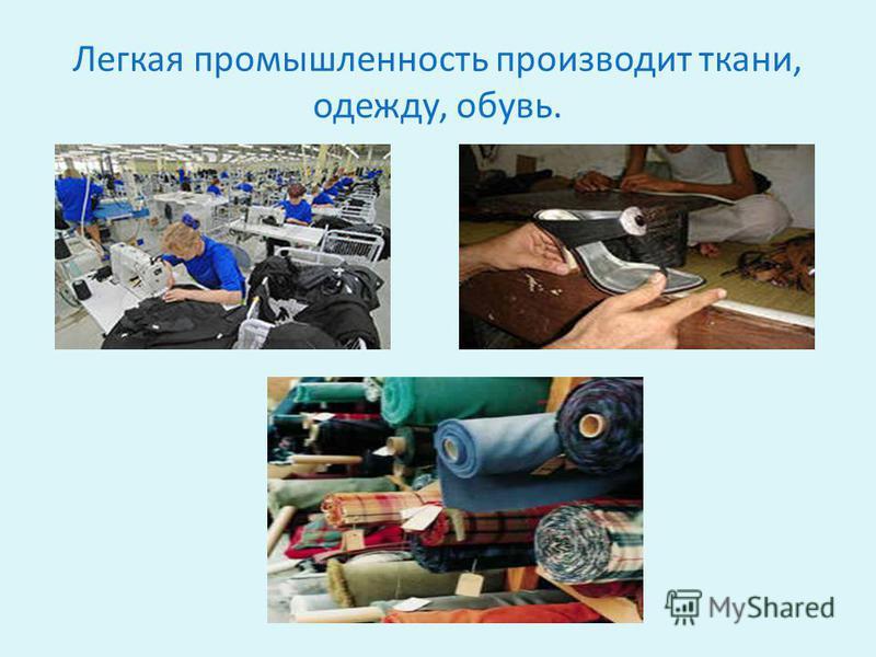 Легкая промышленность производит ткани, одежду, обувь.