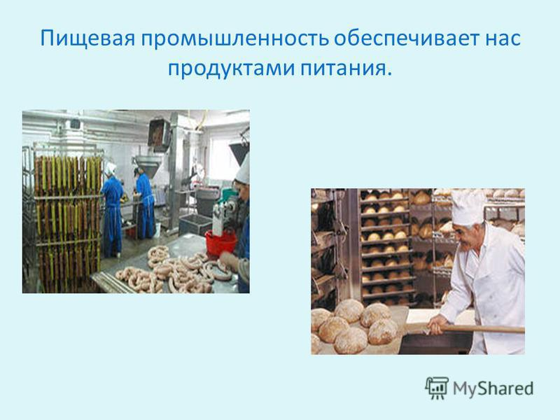Пищевая промышленность обеспечивает нас продуктами питания.