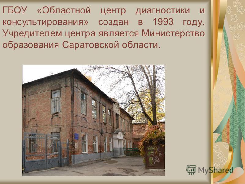 ГБОУ «Областной центр диагностики и консультирования» создан в 1993 году. Учредителем центра является Министерство образования Саратовской области.