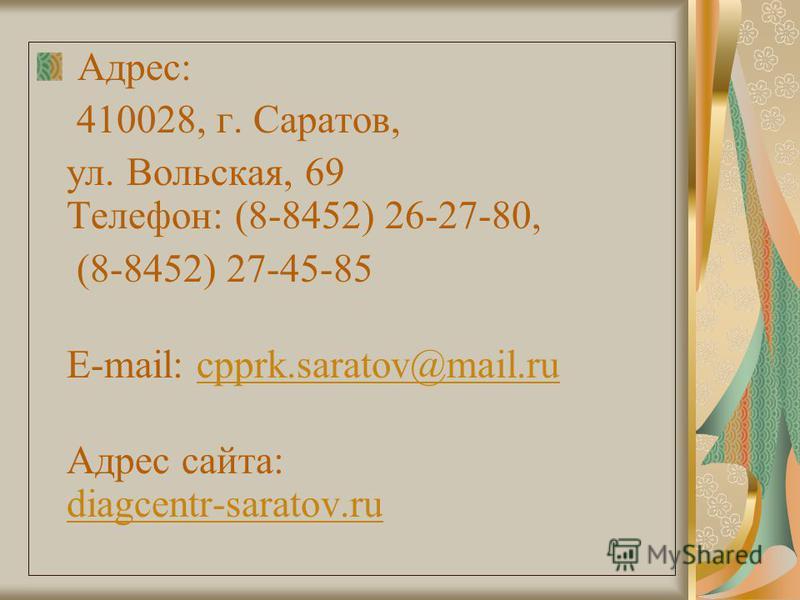 Адрес: 410028, г. Саратов, ул. Вольская, 69 Телефон: (8-8452) 26-27-80, (8-8452) 27-45-85 E-mail: cpprk.saratov@mail.rucpprk.saratov@mail.ru Адрес сайта: diagcentr-saratov.ru