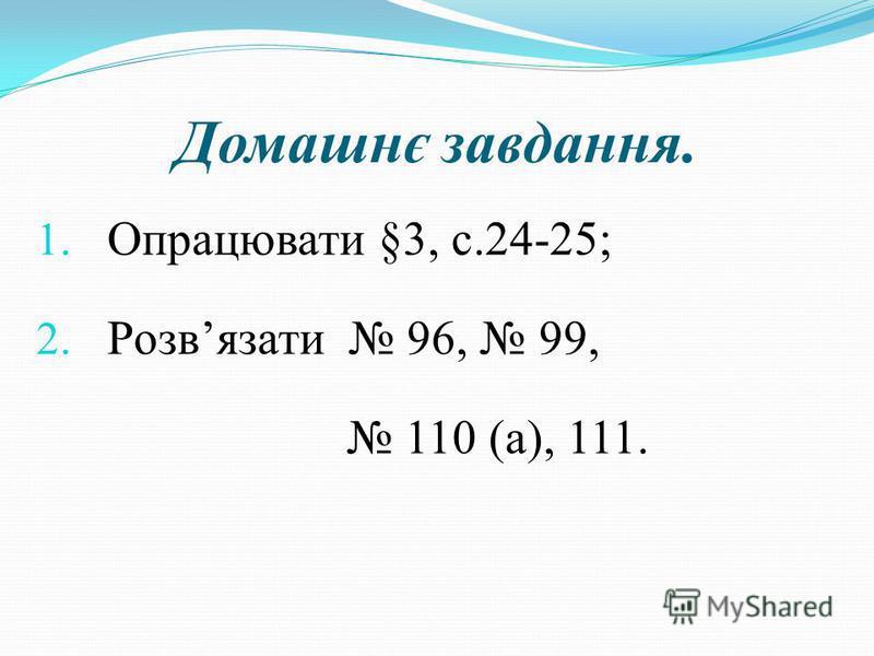 Домашнє завдання. 1. Опрацювати §3, с.24-25; 2. Розвязати 96, 99, 110 (а), 111.