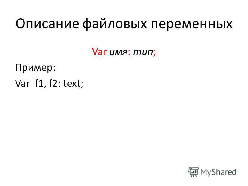 Описание файловых переменных Var имя: тип; Пример: Var f1, f2: text;
