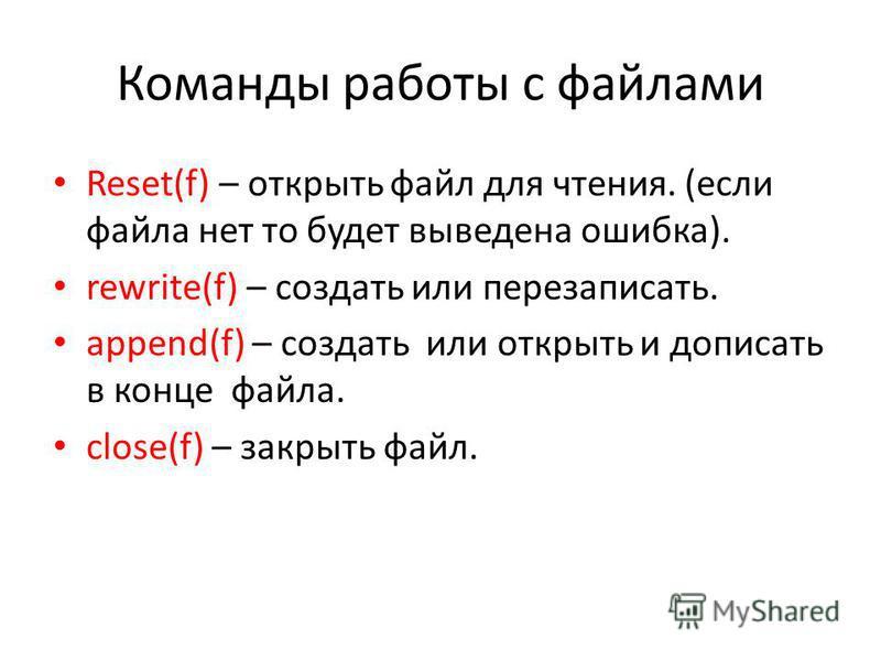 Команды работы с файлами Reset(f) – открыть файл для чтения. (если файла нет то будет выведена ошибка). rewrite(f) – создать или перезаписать. append(f) – создать или открыть и дописать в конце файла. close(f) – закрыть файл.