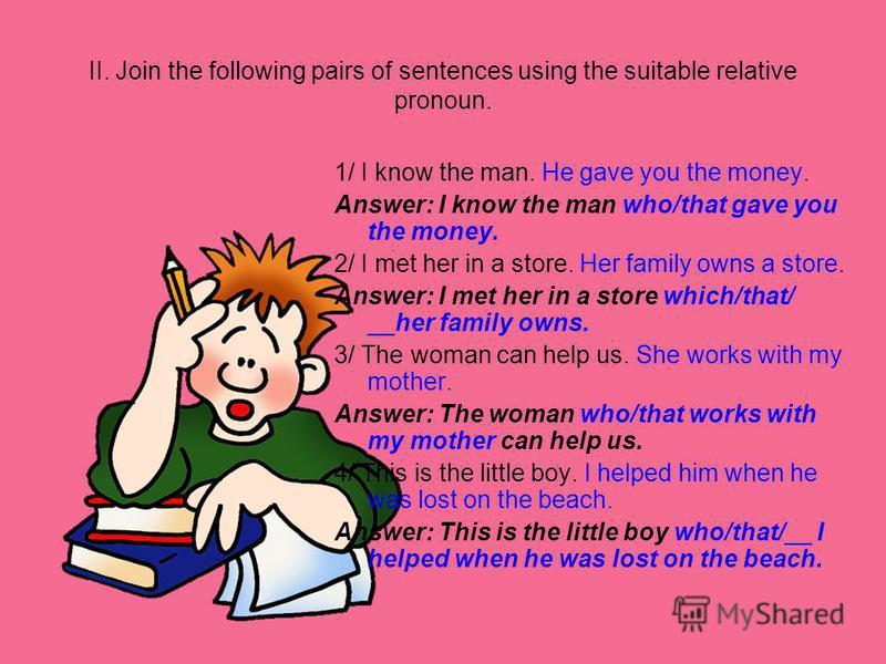 II. Join the following pairs of sentences using the suitable relative pronoun. 1/ I know the man. He gave you the money. Answer: I know the man who/that gave you the money. 2/ I met her in a store. Her family owns a store. Answer: I met her in a stor