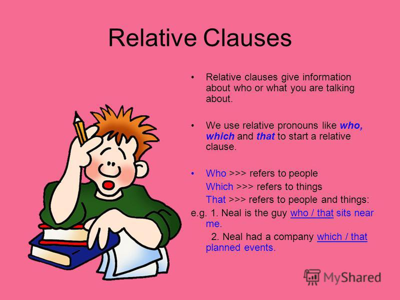 Relative Clauses Relative clauses give information about who or what you are talking about. We use relative pronouns like who, which and that to start a relative clause. Who >>> refers to people Which >>> refers to things That >>> refers to people an