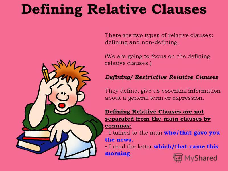 Defining Relative Clauses There are two types of relative clauses: defining and non-defining. (We are going to focus on the defining relative clauses.) Defining/ Restrictive Relative Clauses They define, give us essential information about a general