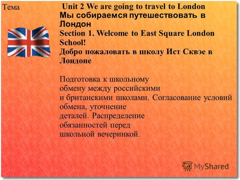 Тема Unit 2 We are going to travel to London Мы собираемся путешествовать в Лондон Section 1. Welcome to East Square London School! Добро пожаловать в школу Ист Сквэе в Лондоне Подготовка к школьному обмену между российскими и британскими школами. Со
