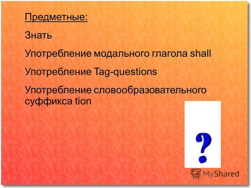 Предметные: Знать Употребление модального глагола shall Употребление Tag-questions Употребление словообразовательного суффикса tion
