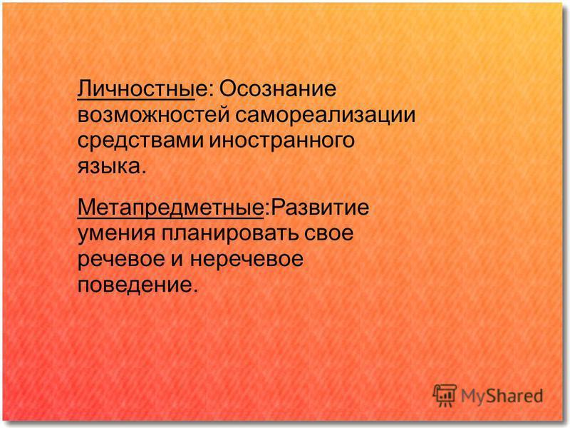 Личностные: Осознание возможностей самореализации средствами иностранного языка. Метапредметные:Развитие умения планировать свое речевое и неречевое поведение.