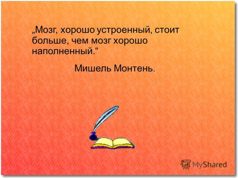 Мозг, хорошо устроенный, стоит больше, чем мозг хорошо наполненный. Мишель Монтень.