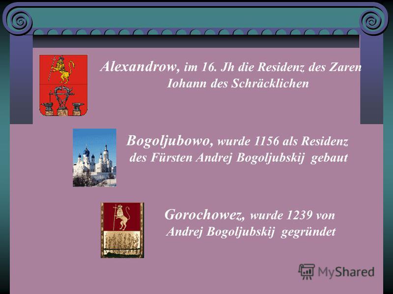 Alexandrow, im 16. Jh die Residenz des Zaren Iohann des Schräcklichen Bogoljubowo, wurde 1156 als Residenz des Fürsten Andrej Bogoljubskij gebaut Gorochowez, wurde 1239 von Andrej Bogoljubskij gegründet