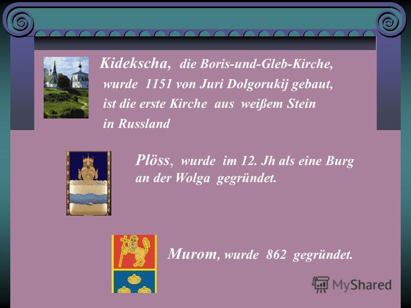 Kidekscha, die Boris-und-Gleb-Kirche, wurde 1151 von Juri Dolgorukij gebaut, ist die erste Kirche aus weißem Stein in Russland Murom, wurde 862 gegründet. Plöss, wurde im 12. Jh als eine Burg an der Wolga gegründet.