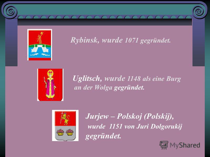 Rybinsk, wurde 1071 gegründet. Uglitsch, wurde 1148 als eine Burg an der Wolga gegründet. Jurjew – Polskoj (Polskij), wurde 1151 von Juri Dolgorukij gegründet.