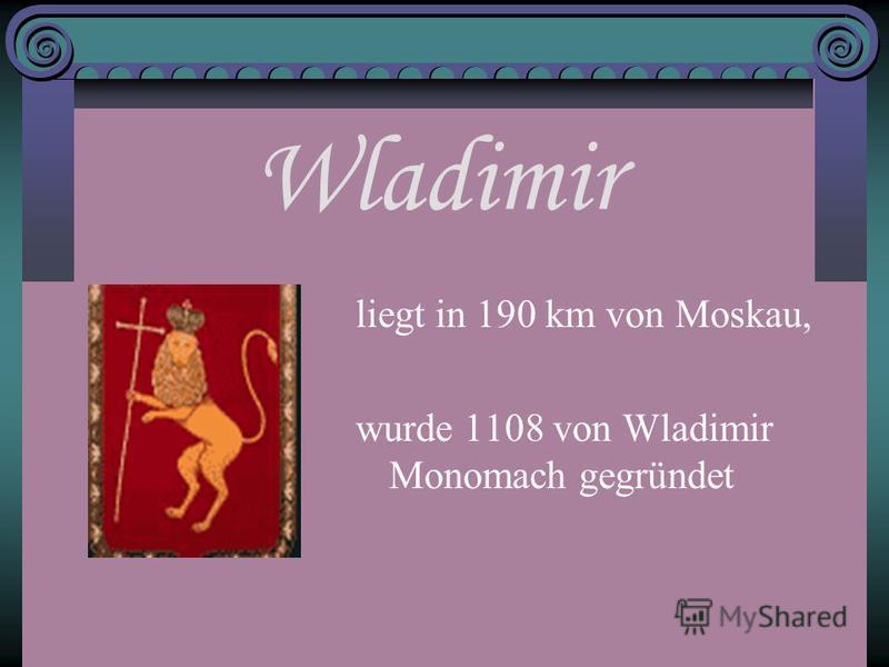 Wladimir liegt in 190 km von Moskau, wurde 1108 von Wladimir Monomach gegründet