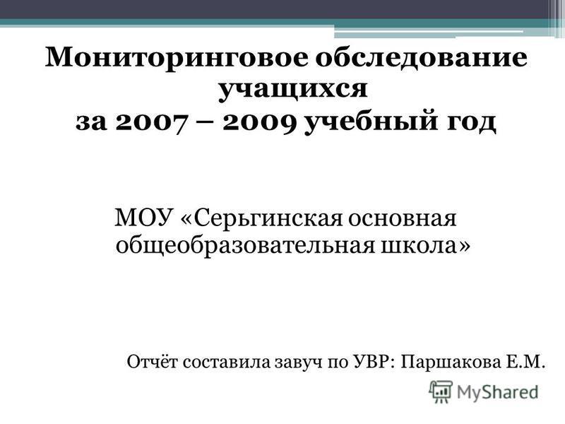 Мониторинговое обследование учащихся за 2007 – 2009 учебный год МОУ «Серьгинская основная общеобразовательная школа» Отчёт составила завуч по УВР: Паршакова Е.М.